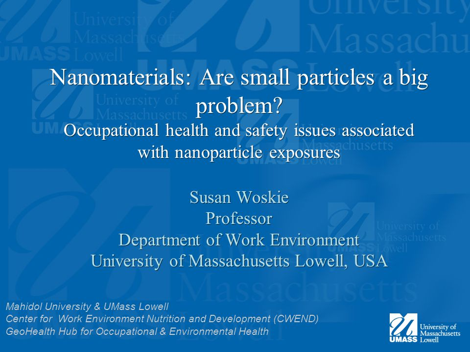 Nanomaterials: Are small particles a big problem? Occupational health and safety issues associated with nanoparticle exposures Susan Woskie Professor