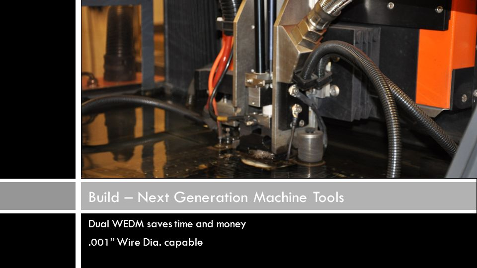 Dual WEDM saves time and money.001 Wire Dia. capable Build – Next Generation Machine Tools