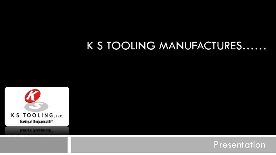 K S TOOLING MANUFACTURES…… Presentation