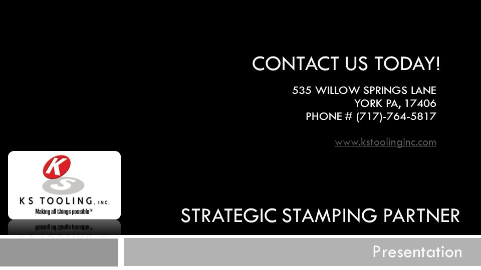STRATEGIC STAMPING PARTNER Presentation CONTACT US TODAY! 535 WILLOW SPRINGS LANE YORK PA, 17406 PHONE # (717)-764-5817 www.kstoolinginc.com