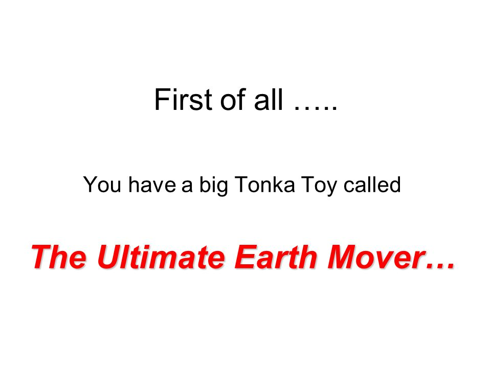 First of all ….. You have a big Tonka Toy called The Ultimate Earth Mover…