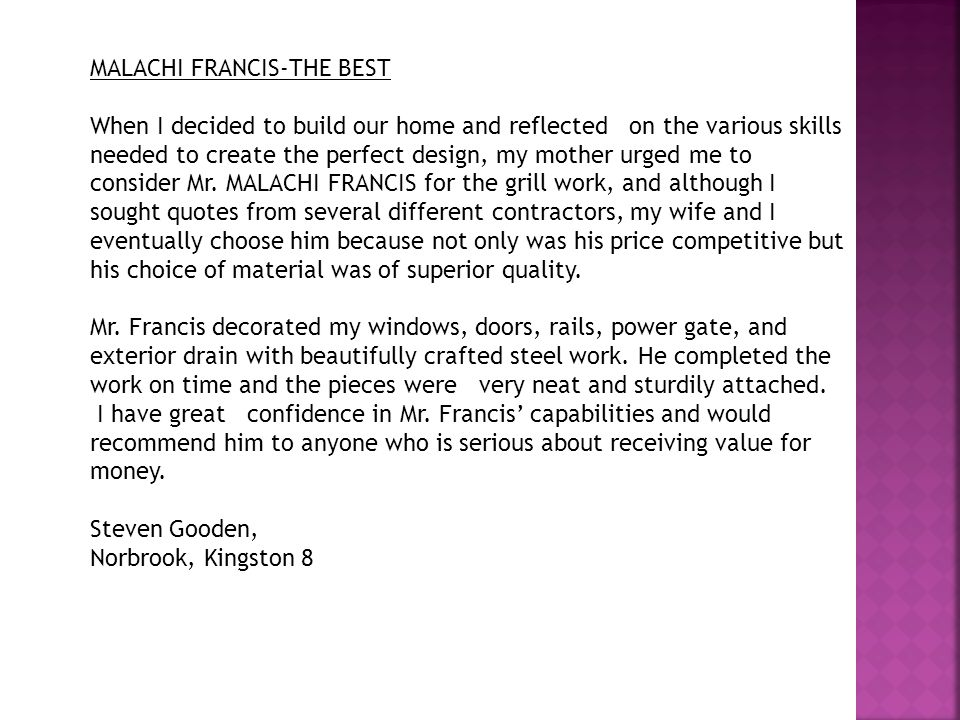 TESTIMONIALS MY STEELWORK CONSULTANT—MALACHI FRANCIS I needed to have some grill work done on a flat that I was refurbishing for my newly- wed son and his wife and so begun the search for a good grillwork consultant.