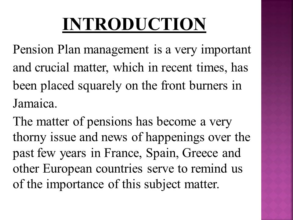 INTRODUCTION Pension Plan management is a very important and crucial matter, which in recent times, has been placed squarely on the front burners in Jamaica.