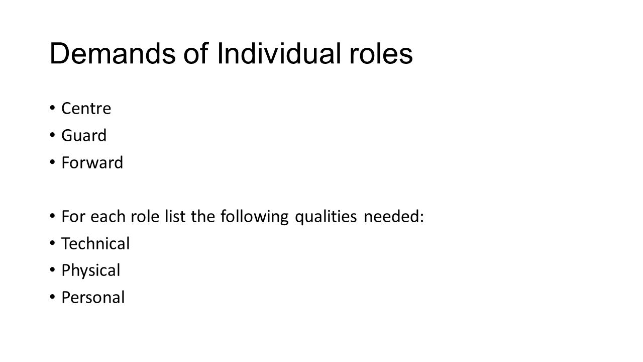 Demands of Individual roles Centre Guard Forward For each role list the following qualities needed: Technical Physical Personal