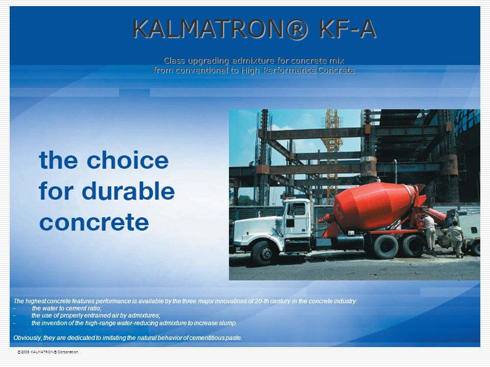 KALMATRON KF-A admixture is a conceptually new product patented in the USA patents #5,728,208 and #5,728,428.