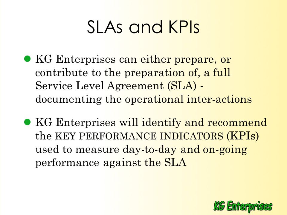 SLAs and KPIs KG Enterprises can either prepare, or contribute to the preparation of, a full Service Level Agreement (SLA) - documenting the operational inter-actions KG Enterprises will identify and recommend the KEY PERFORMANCE INDICATORS (KPIs) used to measure day-to-day and on-going performance against the SLA
