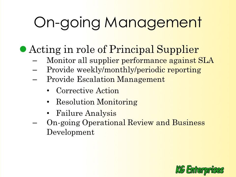 On-going Management Acting in role of Principal Supplier – Monitor all supplier performance against SLA – Provide weekly/monthly/periodic reporting – Provide Escalation Management Corrective Action Resolution Monitoring Failure Analysis – On-going Operational Review and Business Development