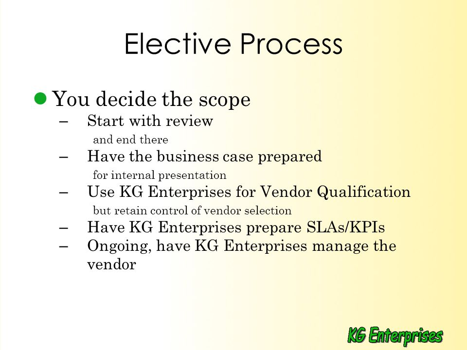 Elective Process You decide the scope – Start with review and end there – Have the business case prepared for internal presentation – Use KG Enterprises for Vendor Qualification but retain control of vendor selection – Have KG Enterprises prepare SLAs/KPIs – Ongoing, have KG Enterprises manage the vendor