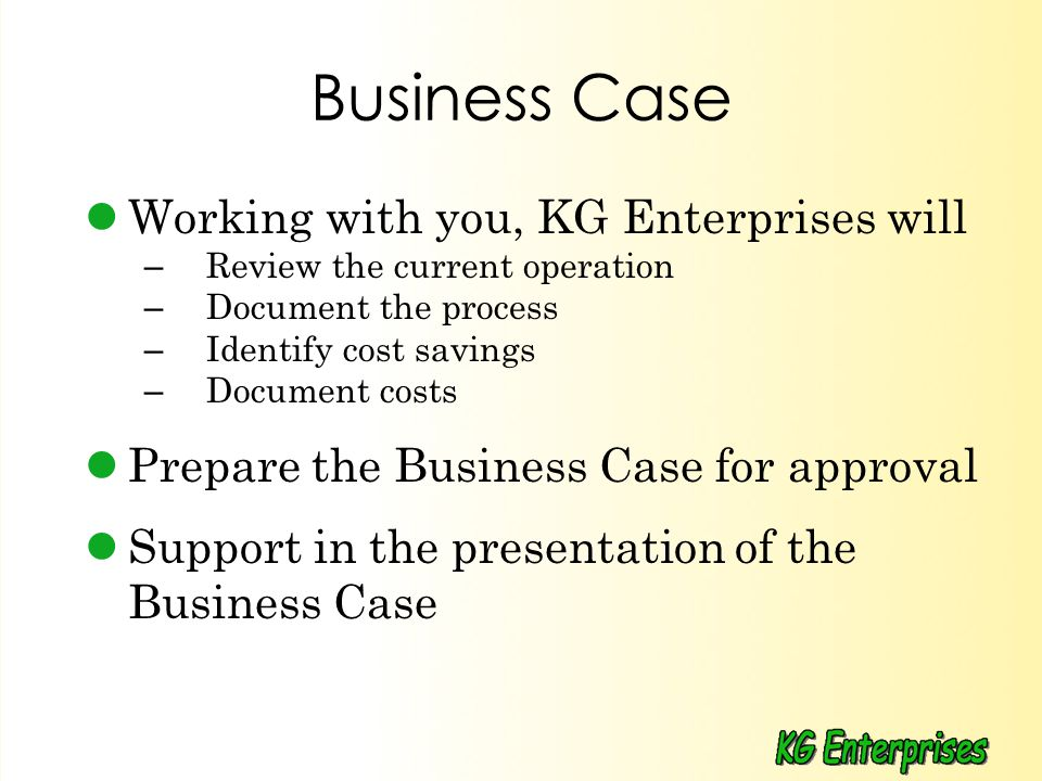 Business Case Working with you, KG Enterprises will – Review the current operation – Document the process – Identify cost savings – Document costs Prepare the Business Case for approval Support in the presentation of the Business Case