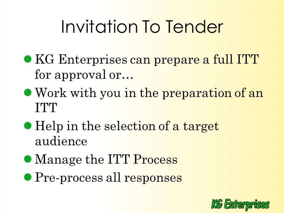 Invitation To Tender KG Enterprises can prepare a full ITT for approval or… Work with you in the preparation of an ITT Help in the selection of a target audience Manage the ITT Process Pre-process all responses