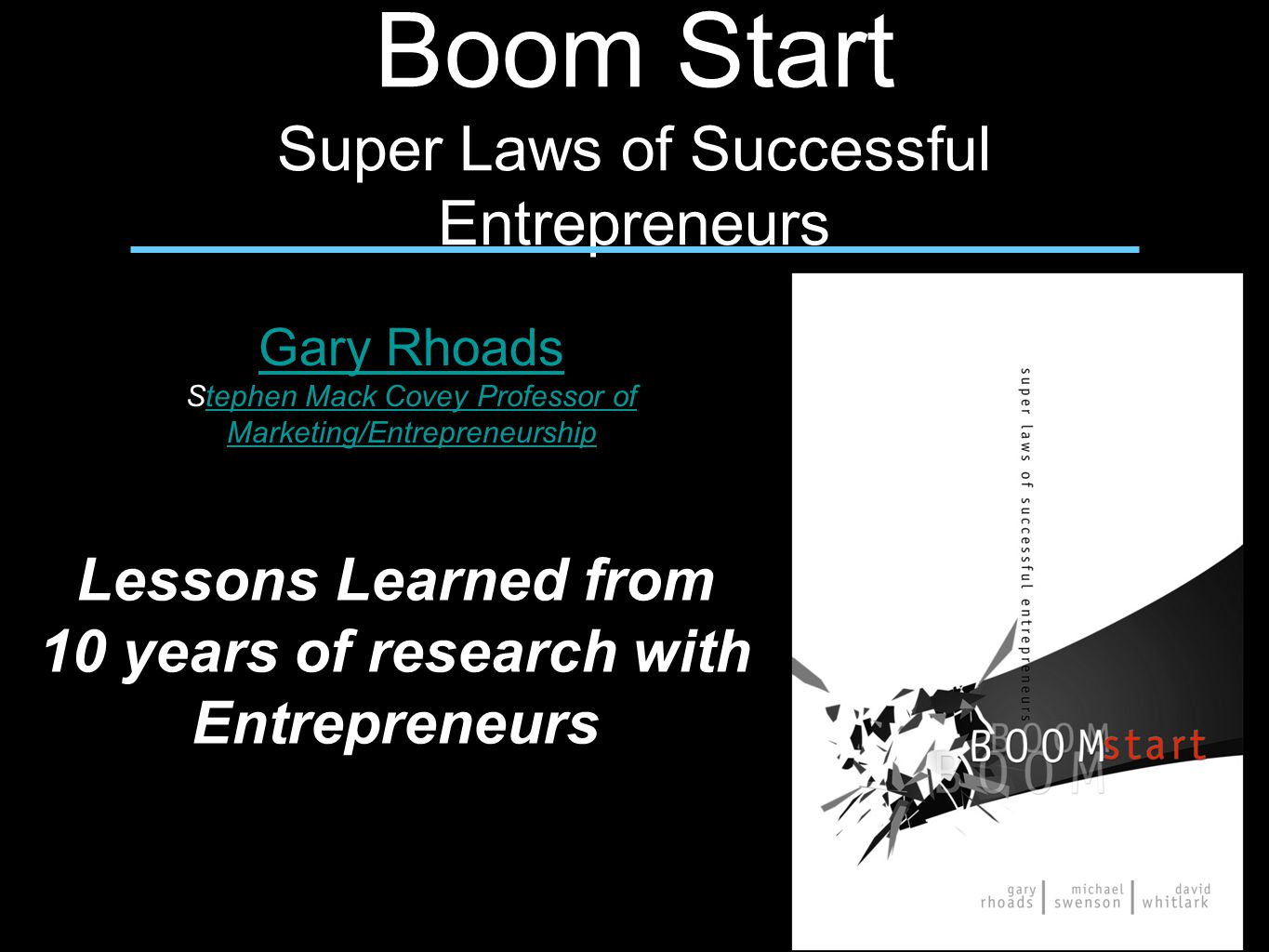 Boom Start Super Laws of Successful Entrepreneurs Gary Rhoads Stephen Mack Covey Professor of Marketing/Entrepreneurshiptephen Mack Covey Professor of Marketing/Entrepreneurship Lessons Learned from 10 years of research with Entrepreneurs