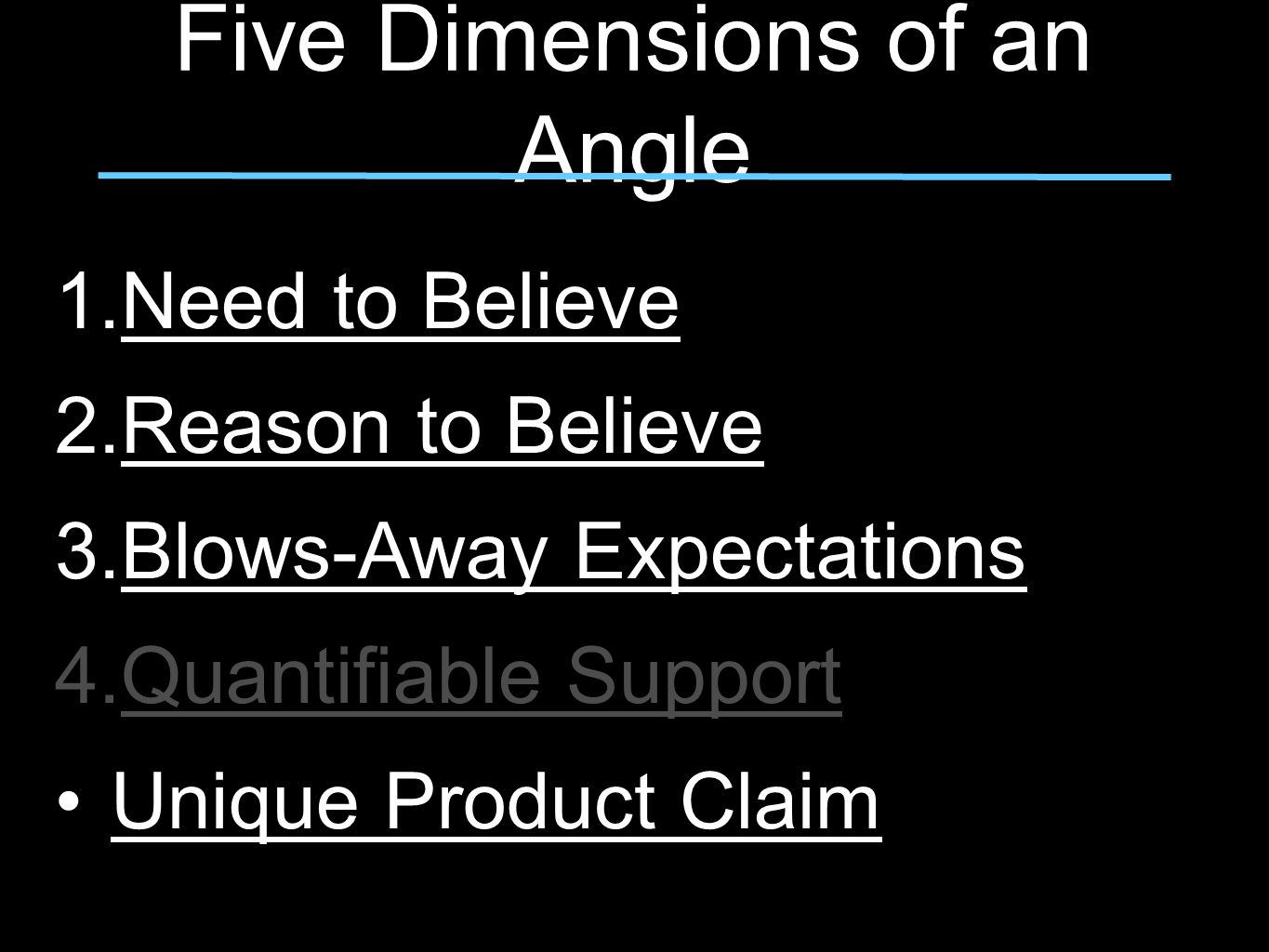 Five Dimensions of an Angle 1.Need to Believe 2.Reason to Believe 3.Blows-Away Expectations 4.Quantifiable Support Unique Product Claim