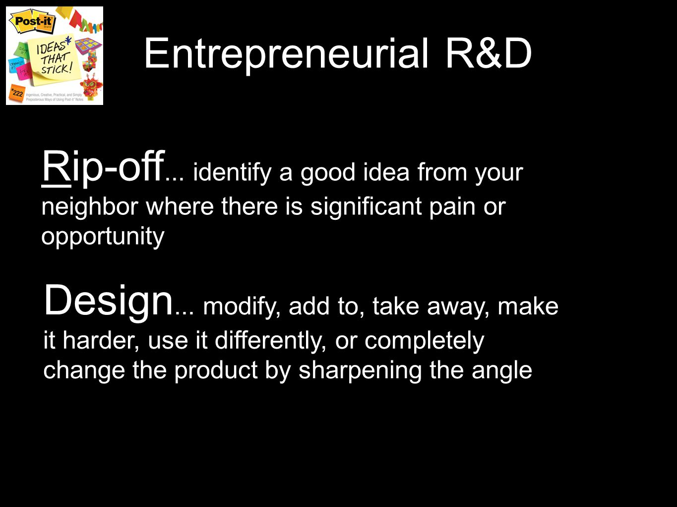 Entrepreneurial R&D Rip-off... identify a good idea from your neighbor where there is significant pain or opportunity Design... modify, add to, take a