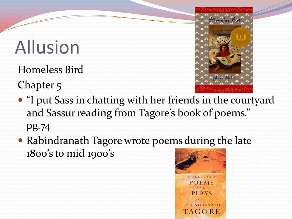 Allusion Homeless Bird Chapter 5 I put Sass in chatting with her friends in the courtyard and Sassur reading from Tagore's book of poems. pg.74 Rabindranath Tagore wrote poems during the late 1800's to mid 1900's