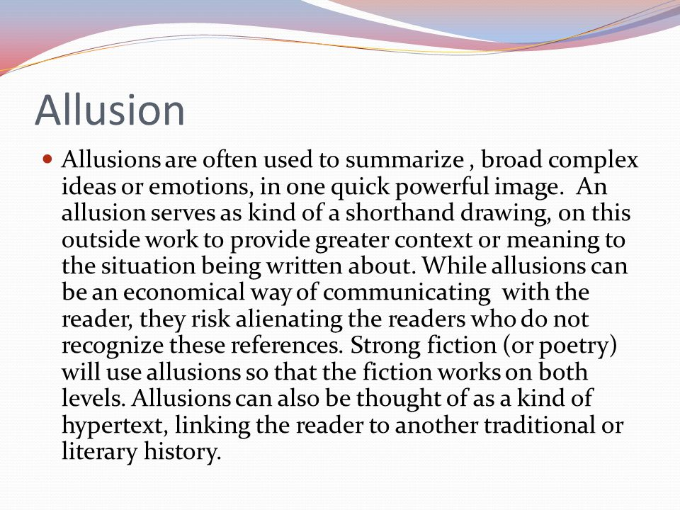 Allusion Allusions are often used to summarize, broad complex ideas or emotions, in one quick powerful image.