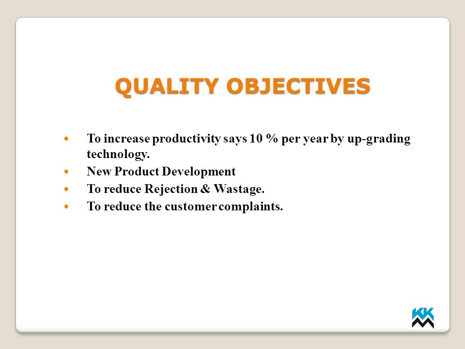 QUALITY OBJECTIVES QUALITY OBJECTIVES To increase productivity says 10 % per year by up-grading technology. New Product Development To reduce Rejectio