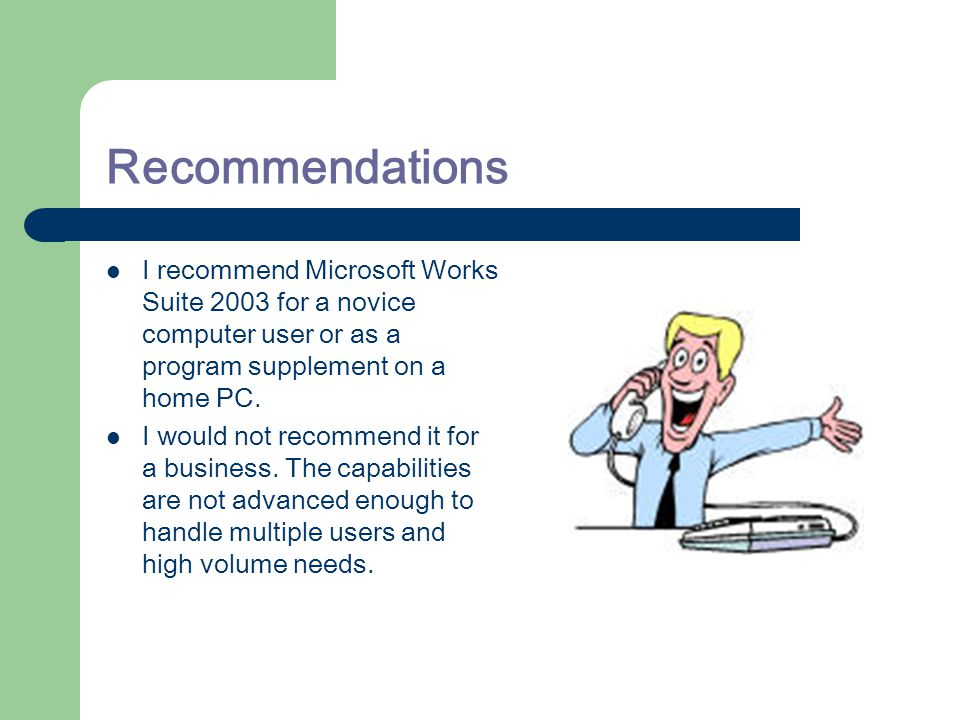 Recommendations I recommend Microsoft Works Suite 2003 for a novice computer user or as a program supplement on a home PC.