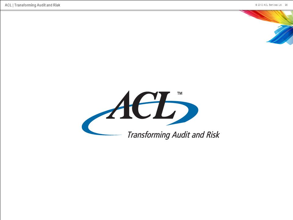 20 © 2012 ACL Services Ltd. ACL | Transforming Audit and Risk