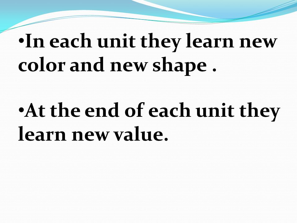 In each unit they learn new color and new shape. At the end of each unit they learn new value.