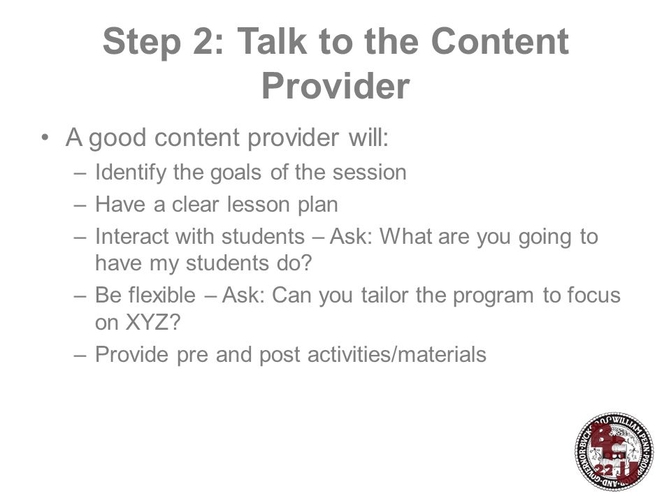 Step 2: Talk to the Content Provider A good content provider will: –Identify the goals of the session –Have a clear lesson plan –Interact with students – Ask: What are you going to have my students do.