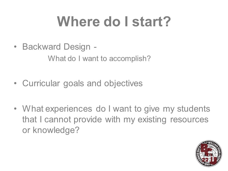 Where do I start? Backward Design - What do I want to accomplish? Curricular goals and objectives What experiences do I want to give my students that