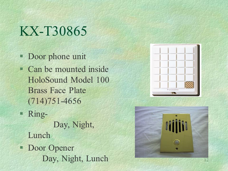12 KX-T30865 §Door phone unit §Can be mounted inside HoloSound Model 100 Brass Face Plate (714)751-4656 §Ring- Day, Night, Lunch §Door Opener Day, Night, Lunch