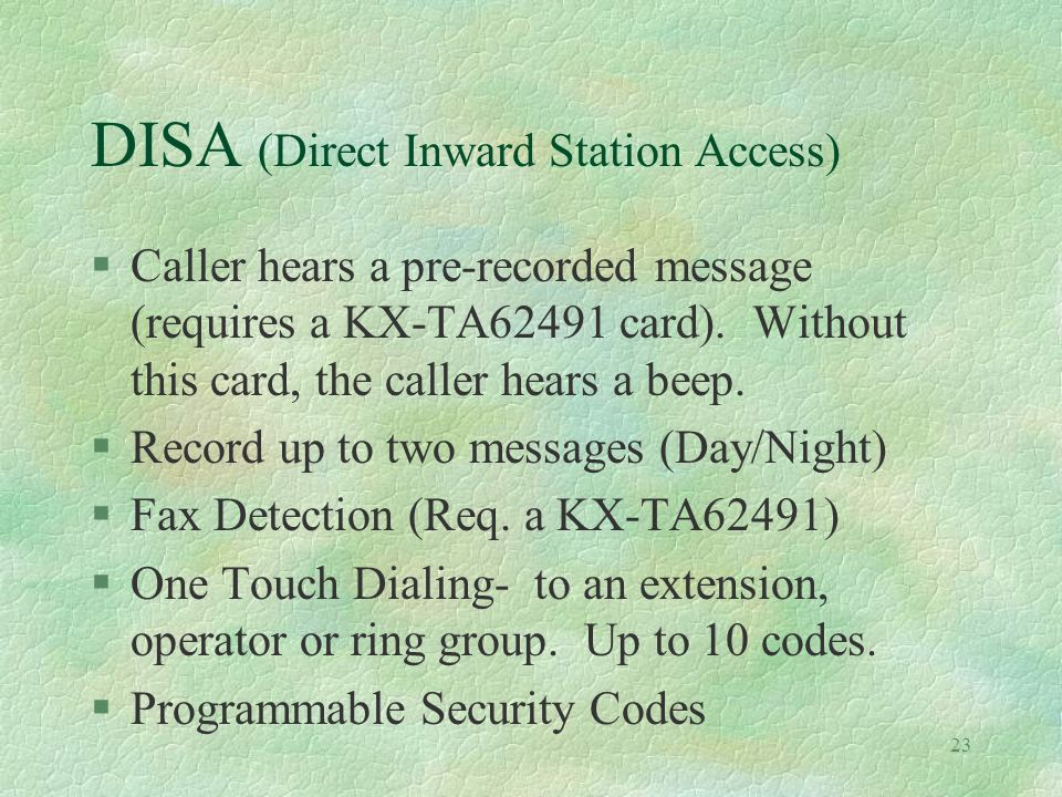 23 DISA (Direct Inward Station Access) §Caller hears a pre-recorded message (requires a KX-TA62491 card).