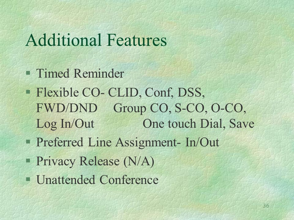 36 Additional Features §Timed Reminder §Flexible CO- CLID, Conf, DSS, FWD/DNDGroup CO, S-CO, O-CO, Log In/OutOne touch Dial, Save §Preferred Line Assignment- In/Out §Privacy Release (N/A) §Unattended Conference