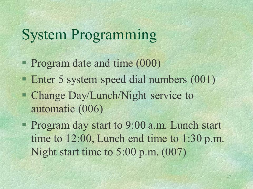 42 System Programming §Program date and time (000) §Enter 5 system speed dial numbers (001) §Change Day/Lunch/Night service to automatic (006) §Program day start to 9:00 a.m.