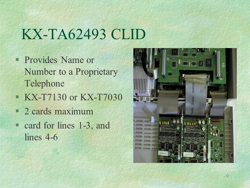 9 KX-TA62493 CLID §Provides Name or Number to a Proprietary Telephone §KX-T7130 or KX-T7030 §2 cards maximum §card for lines 1-3, and lines 4-6
