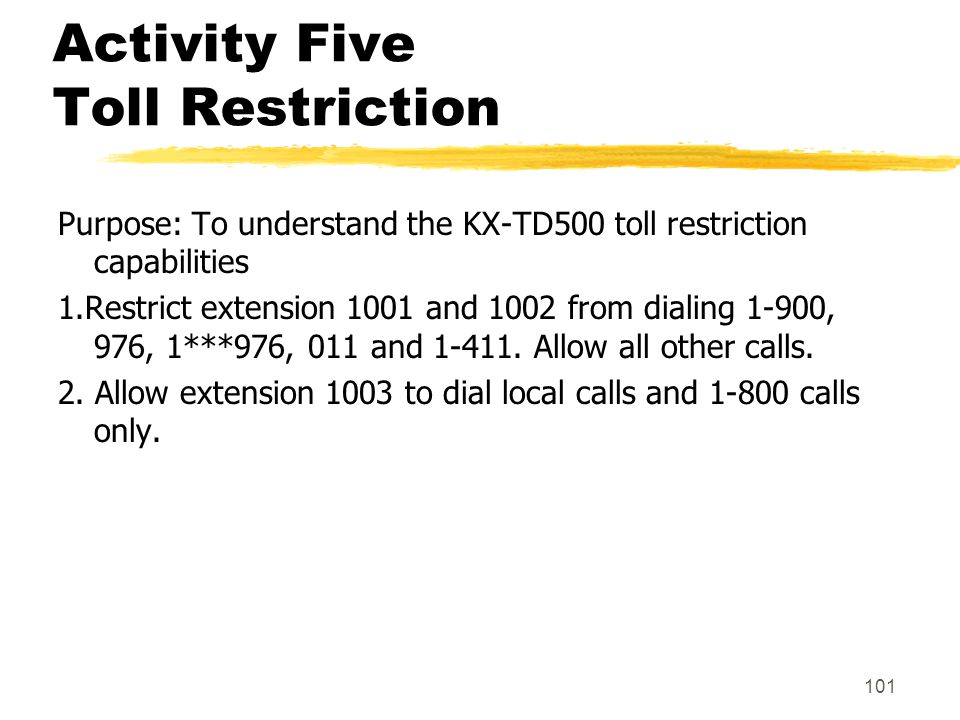 101 Activity Five Toll Restriction Purpose: To understand the KX-TD500 toll restriction capabilities 1.Restrict extension 1001 and 1002 from dialing 1