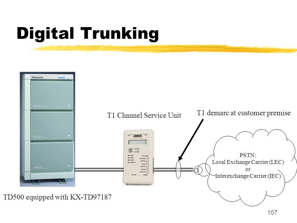 107 Digital Trunking PSTN: Local Exchange Carrier (LEC) or Interexchange Carrier (IEC) T1 demarc at customer premise T1 Channel Service Unit TD500 equ
