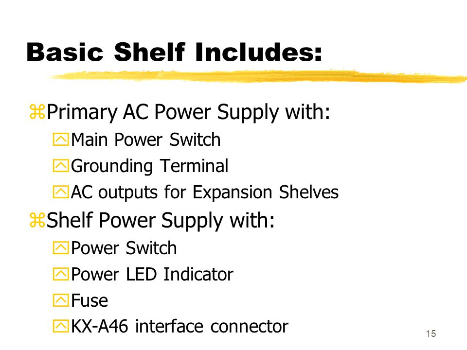 15 Basic Shelf Includes: zPrimary AC Power Supply with: yMain Power Switch yGrounding Terminal yAC outputs for Expansion Shelves zShelf Power Supply w