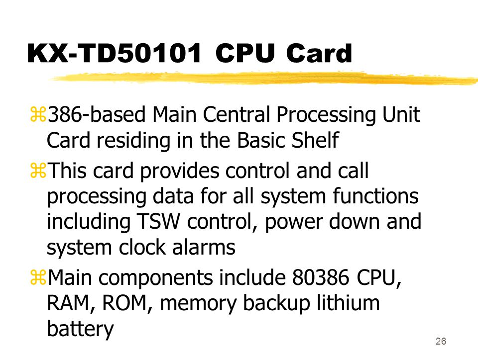26 KX-TD50101 CPU Card z386-based Main Central Processing Unit Card residing in the Basic Shelf zThis card provides control and call processing data f