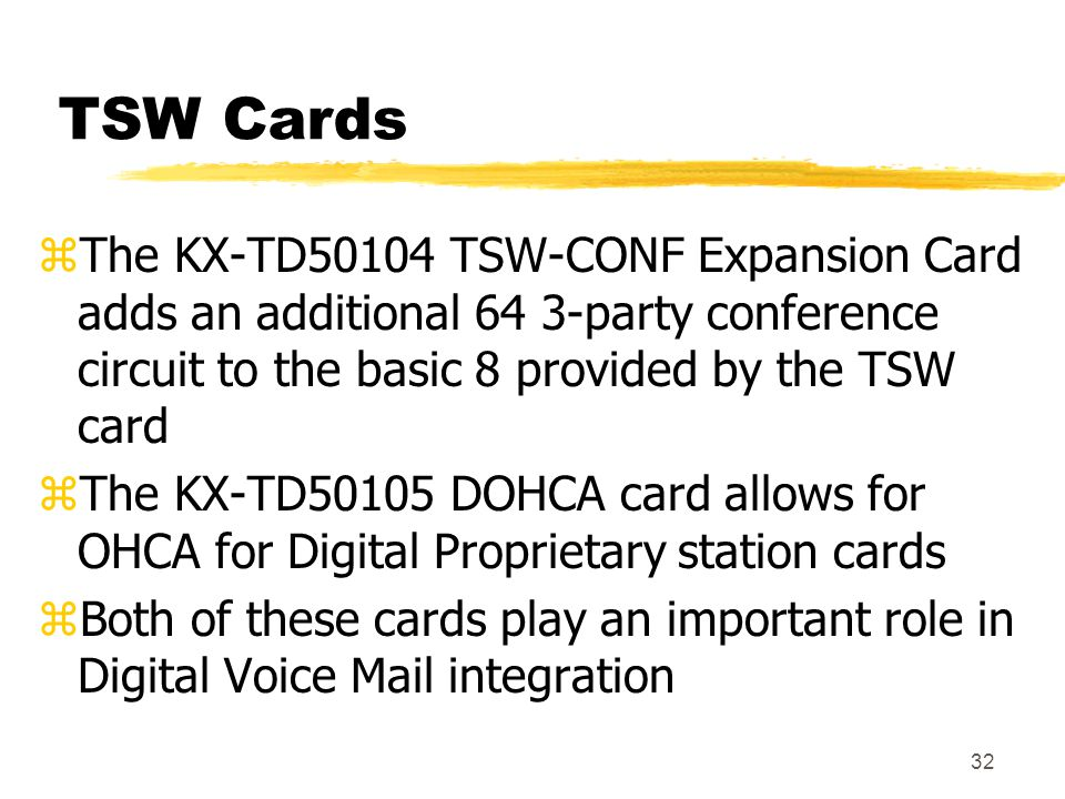 32 TSW Cards zThe KX-TD50104 TSW-CONF Expansion Card adds an additional 64 3-party conference circuit to the basic 8 provided by the TSW card zThe KX-