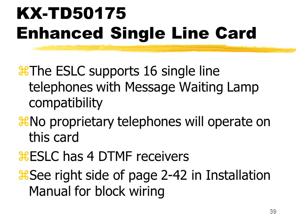 39 KX-TD50175 Enhanced Single Line Card zThe ESLC supports 16 single line telephones with Message Waiting Lamp compatibility zNo proprietary telephone