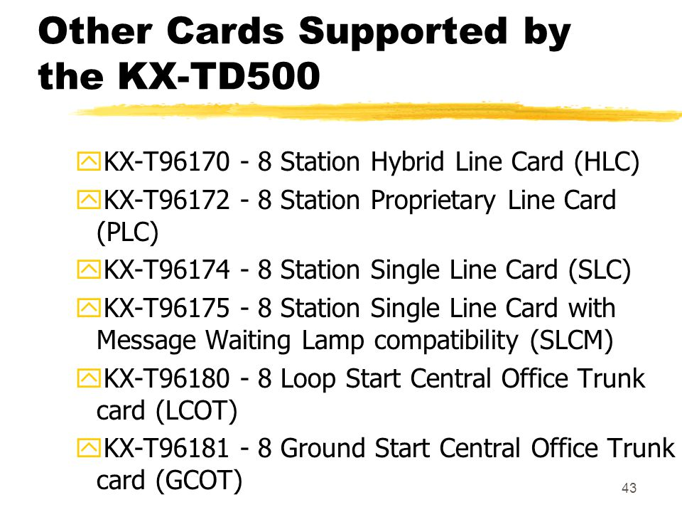 43 Other Cards Supported by the KX-TD500 yKX-T96170 - 8 Station Hybrid Line Card (HLC) yKX-T96172 - 8 Station Proprietary Line Card (PLC) yKX-T96174 -