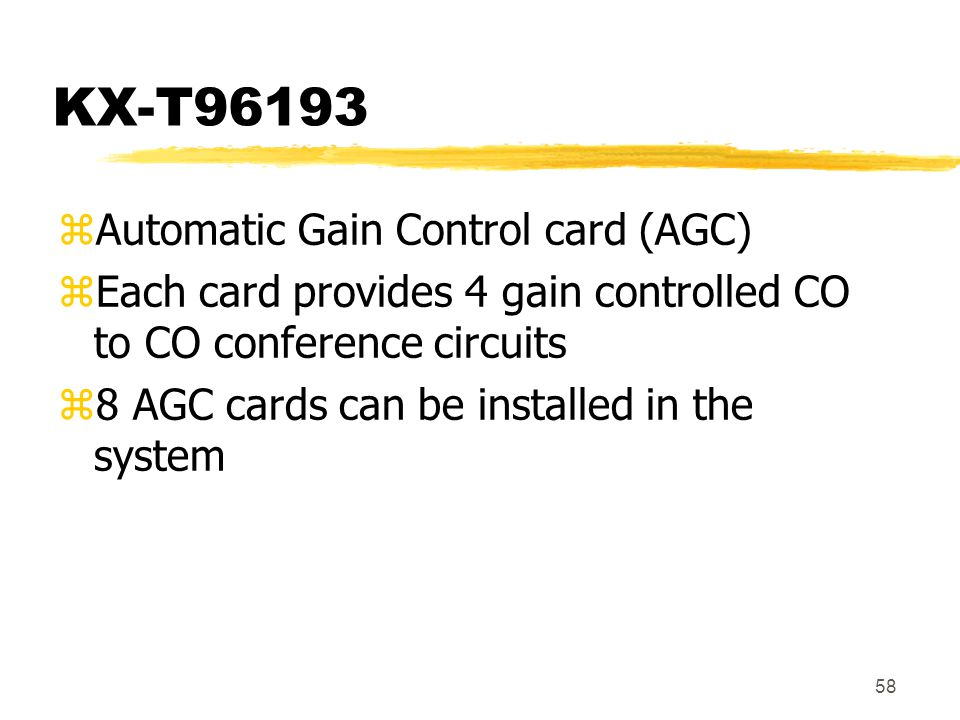 58 KX-T96193 zAutomatic Gain Control card (AGC) zEach card provides 4 gain controlled CO to CO conference circuits z8 AGC cards can be installed in th