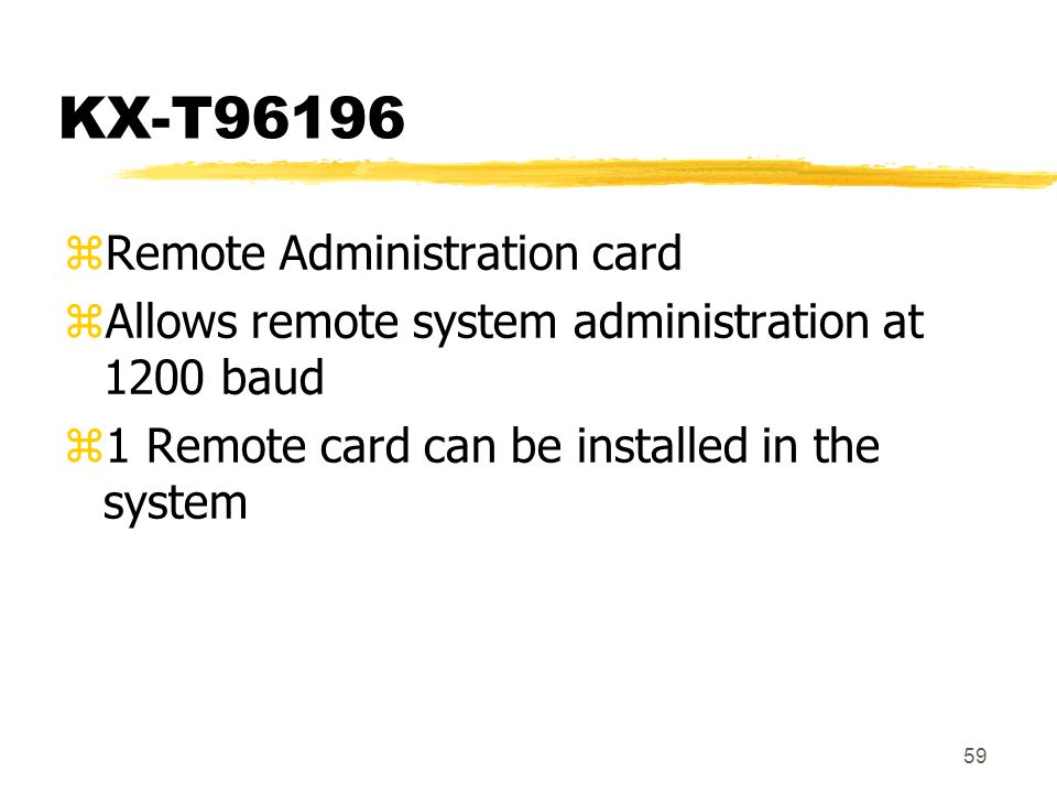 59 KX-T96196 zRemote Administration card zAllows remote system administration at 1200 baud z1 Remote card can be installed in the system