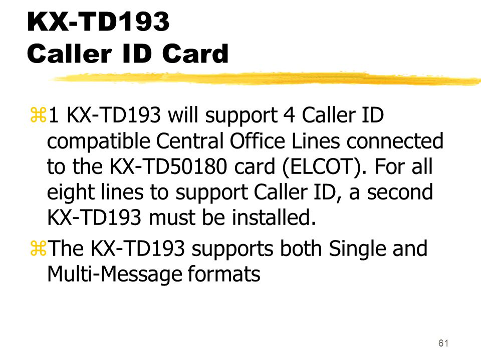 61 KX-TD193 Caller ID Card z1 KX-TD193 will support 4 Caller ID compatible Central Office Lines connected to the KX-TD50180 card (ELCOT). For all eigh
