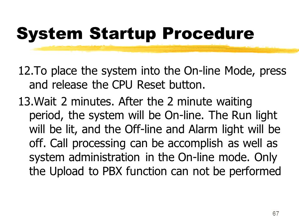 67 System Startup Procedure 12.To place the system into the On-line Mode, press and release the CPU Reset button. 13.Wait 2 minutes. After the 2 minut
