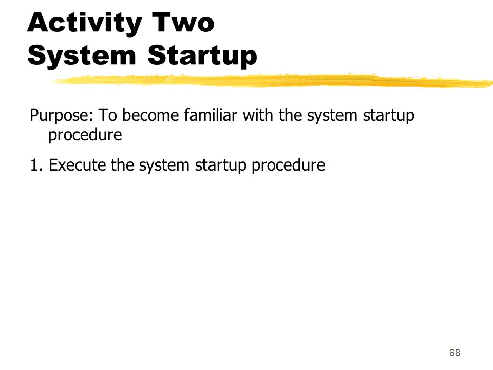 68 Activity Two System Startup Purpose: To become familiar with the system startup procedure 1. Execute the system startup procedure