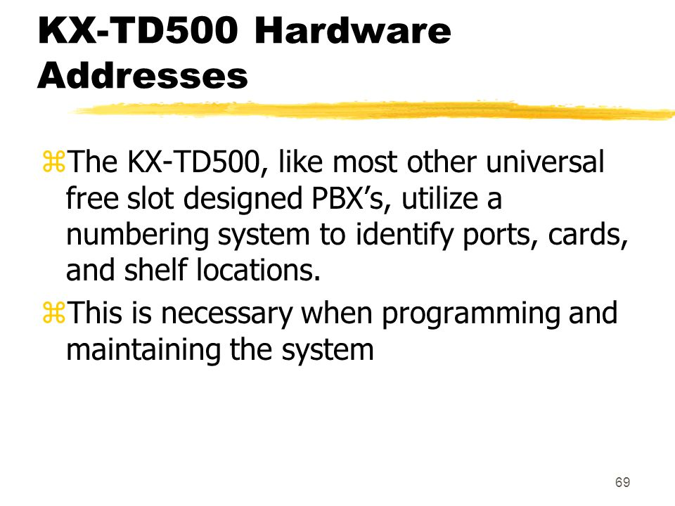69 KX-TD500 Hardware Addresses zThe KX-TD500, like most other universal free slot designed PBX's, utilize a numbering system to identify ports, cards,