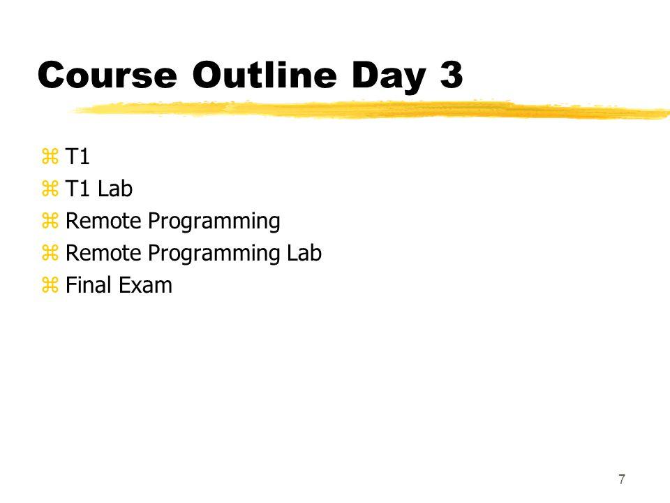 7 Course Outline Day 3 zT1 zT1 Lab zRemote Programming zRemote Programming Lab zFinal Exam