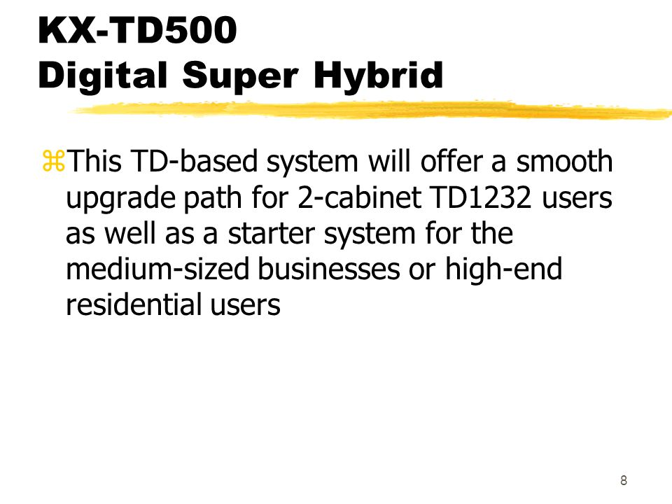 8 KX-TD500 Digital Super Hybrid zThis TD-based system will offer a smooth upgrade path for 2-cabinet TD1232 users as well as a starter system for the