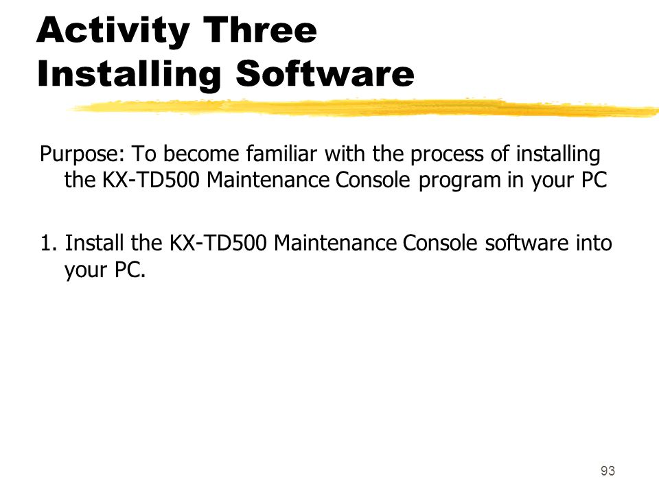 93 Activity Three Installing Software Purpose: To become familiar with the process of installing the KX-TD500 Maintenance Console program in your PC 1