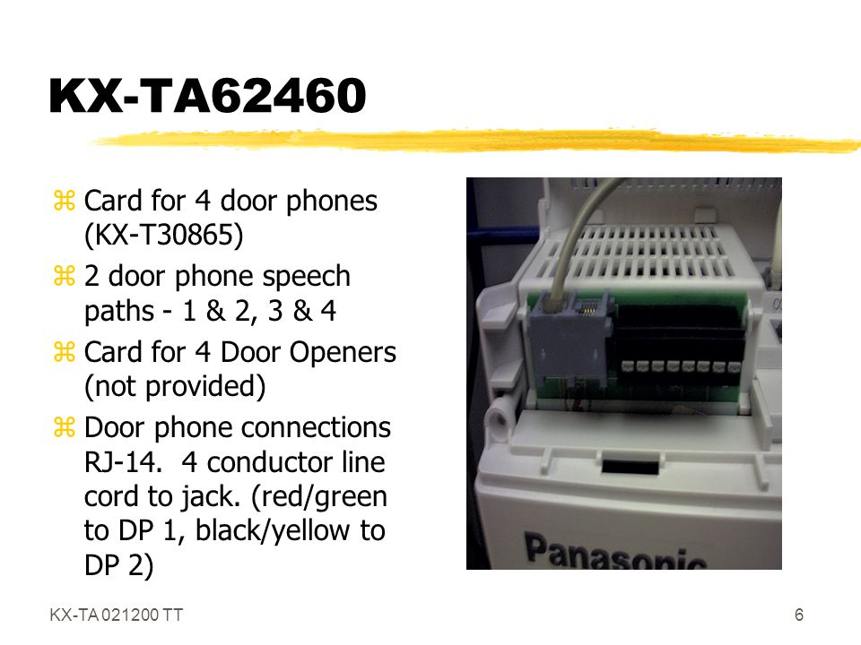 KX-TA 021200 TT7 Up to Four Doorphones zRequires the KX-62460 DP Card zOptional Doorphones - KX-T30865 zDay/Night/Lunch Ring Assignments zFlexible Ring Tone Pattern (three) zFlexible Ring Length (15 or 30 Seconds) zFlexible Door Opener Assignment and Times (for Day/Night/Lunch zAdjustable Door Opener Time