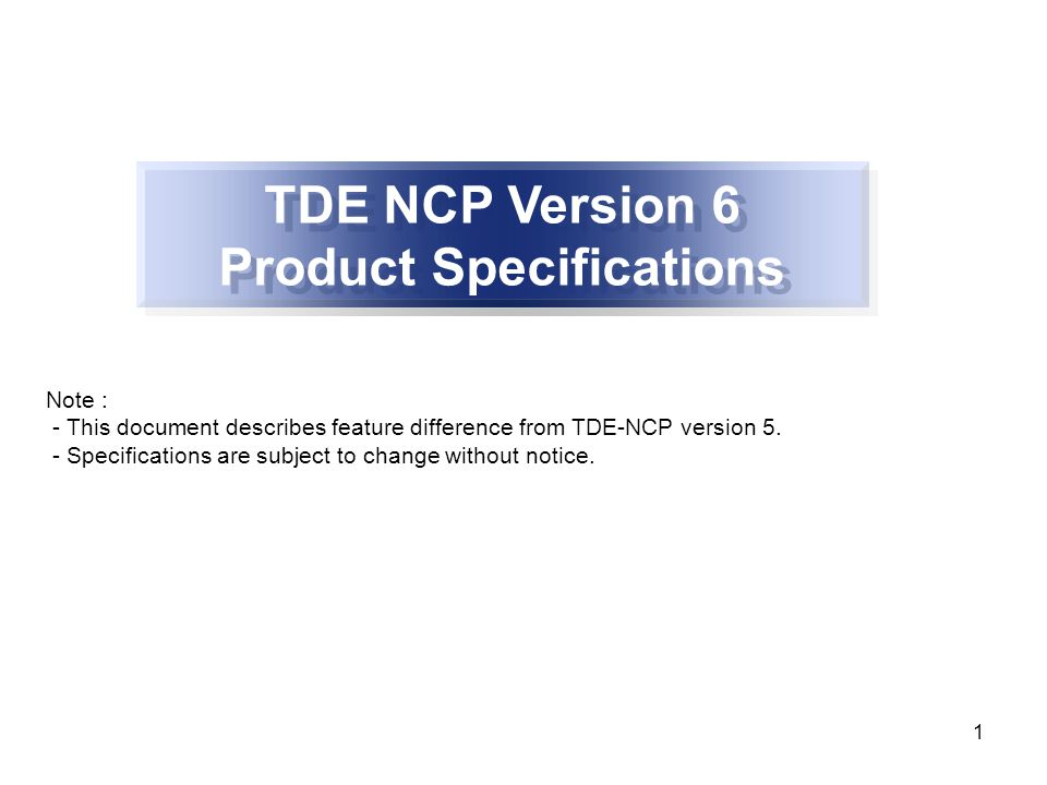 1 TDE NCP Version 6 Product Specifications Note : - This document describes feature difference from TDE-NCP version 5.