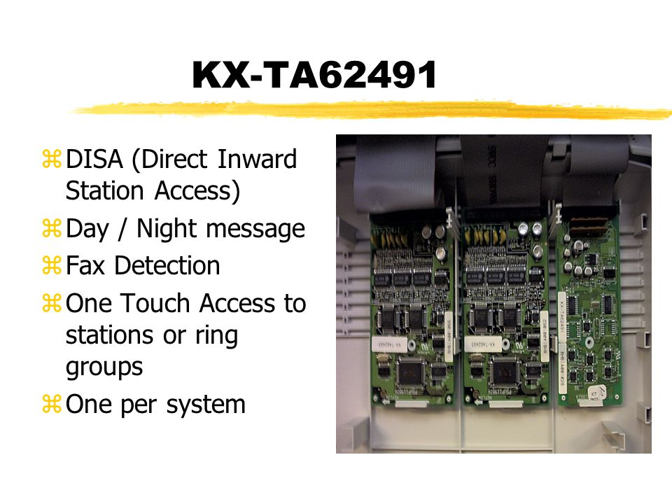 KX-TA62491 zDISA (Direct Inward Station Access) zDay / Night message zFax Detection zOne Touch Access to stations or ring groups zOne per system