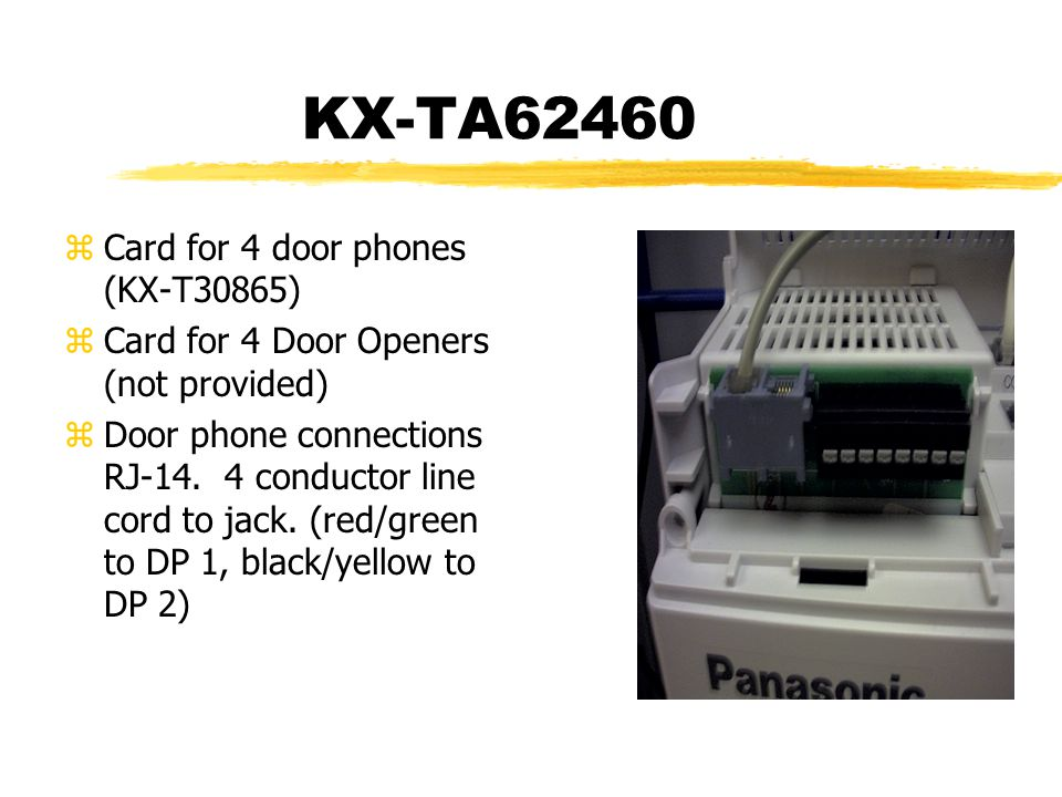 KX-TA62460 zCard for 4 door phones (KX-T30865) zCard for 4 Door Openers (not provided) zDoor phone connections RJ-14. 4 conductor line cord to jack. (